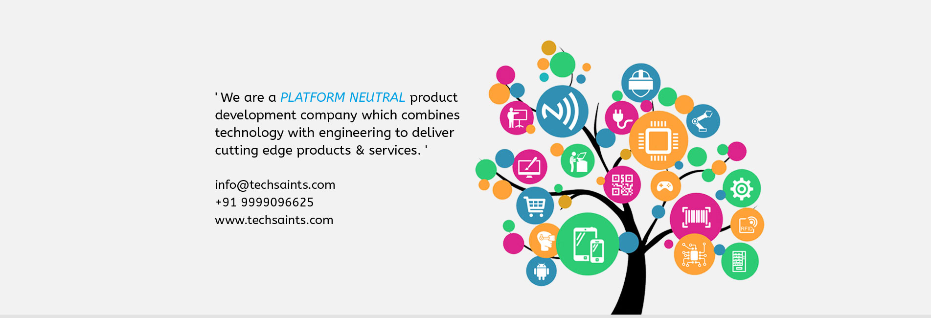 We are a platform neUtral product development company which combines technology with engineering  to deliver cutting edge products & services.